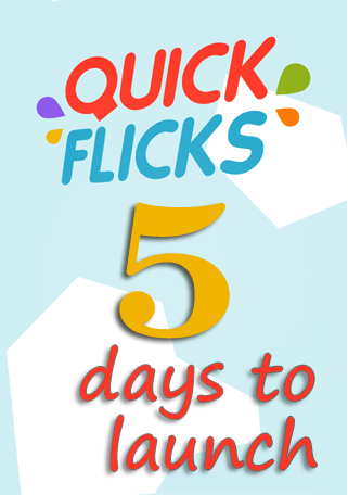 Quick Flicks 5 days to launch